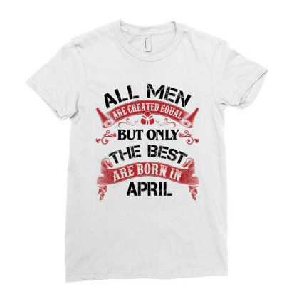All Men Are Created Equal But Only The Best Are Born In April For Ligh Ladies Fitted T-shirt Designed By Sengul