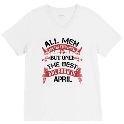 All Men Are Created Equal But Only The Best Are Born In April For Ligh V-neck Tee Designed By Sengul