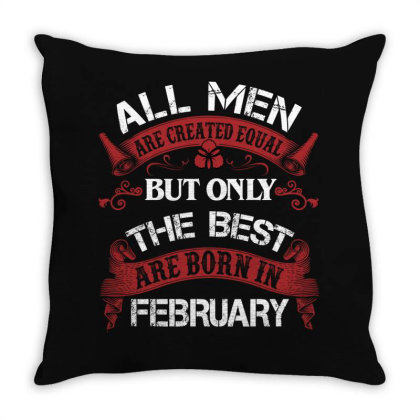 All Men Are Created Equal But Only The Best Are Born In February For D Throw Pillow Designed By Sengul