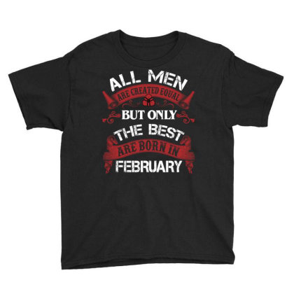 All Men Are Created Equal But Only The Best Are Born In February For D Youth Tee Designed By Sengul