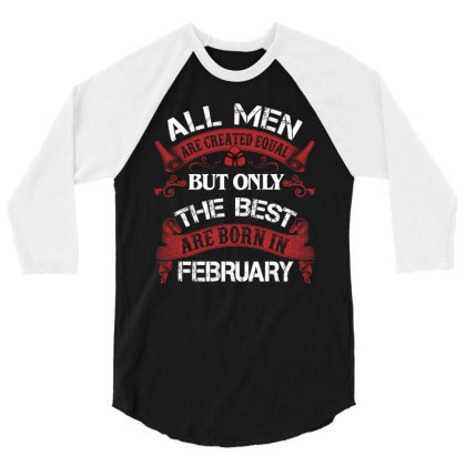 All Men Are Created Equal But Only The Best Are Born In February For D 3/4 Sleeve Shirt Designed By Sengul