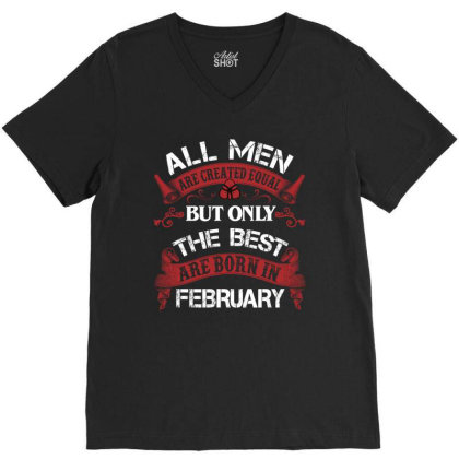 All Men Are Created Equal But Only The Best Are Born In February For D V-neck Tee Designed By Sengul