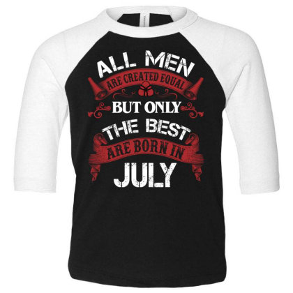 All Men Are Created Equal But Only The Best Are Born In July For Dark Toddler 3/4 Sleeve Tee Designed By Sengul