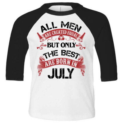 All Men Are Created Equal But Only The Best Are Born In July For Light Toddler 3/4 Sleeve Tee Designed By Sengul