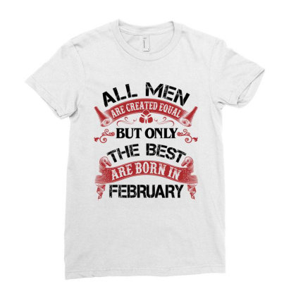 All Men Are Created Equal But Only The Best Are Born In February For L Ladies Fitted T-shirt Designed By Sengul