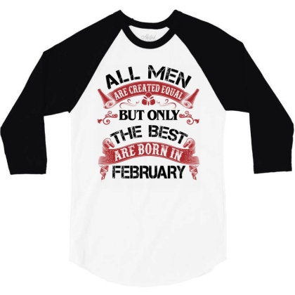 All Men Are Created Equal But Only The Best Are Born In February For L 3/4 Sleeve Shirt Designed By Sengul