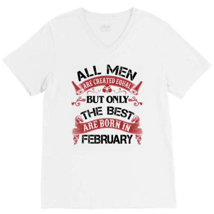 All Men Are Created Equal But Only The Best Are Born In February For L V-neck Tee Designed By Sengul