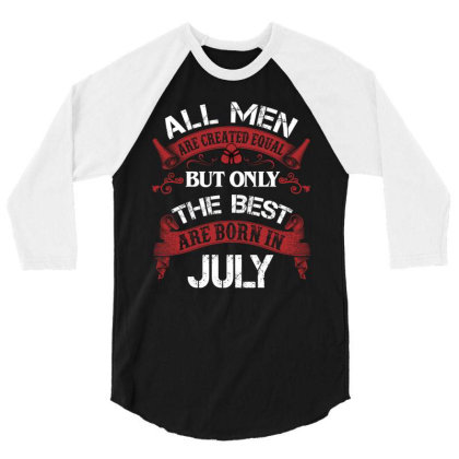 All Men Are Created Equal But Only The Best Are Born In July For Dark 3/4 Sleeve Shirt Designed By Sengul