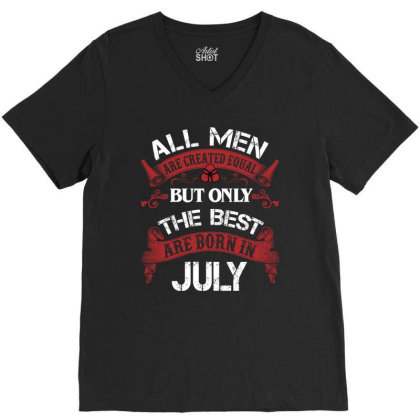 All Men Are Created Equal But Only The Best Are Born In July For Dark V-neck Tee Designed By Sengul