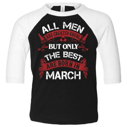 All Men Are Created Equal But Only The Best Are Born In March For Dark Toddler 3/4 Sleeve Tee Designed By Sengul