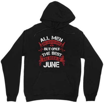 All Men Are Created Equal But Only The Best Are Born In June For Dark Unisex Hoodie Designed By Sengul