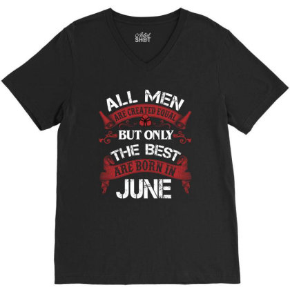 All Men Are Created Equal But Only The Best Are Born In June For Dark V-neck Tee Designed By Sengul