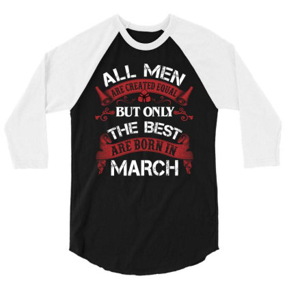 All Men Are Created Equal But Only The Best Are Born In March For Dark 3/4 Sleeve Shirt Designed By Sengul