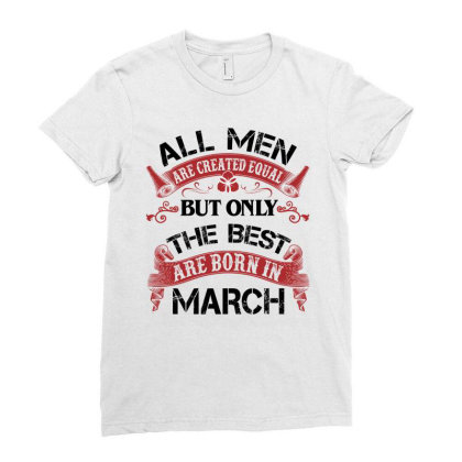 All Men Are Created Equal But Only The Best Are Born In March For Ligh Ladies Fitted T-shirt Designed By Sengul