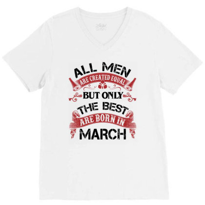 All Men Are Created Equal But Only The Best Are Born In March For Ligh V-neck Tee Designed By Sengul