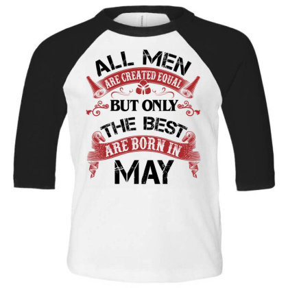 All Men Are Created Equal But Only The Best Are Born In May For Light Toddler 3/4 Sleeve Tee Designed By Sengul