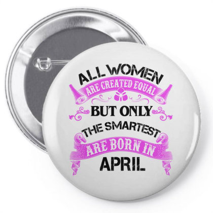 All Women Are Created Equal But Only The Smartest Are Born In April Fo Pin-back Button Designed By Sengul