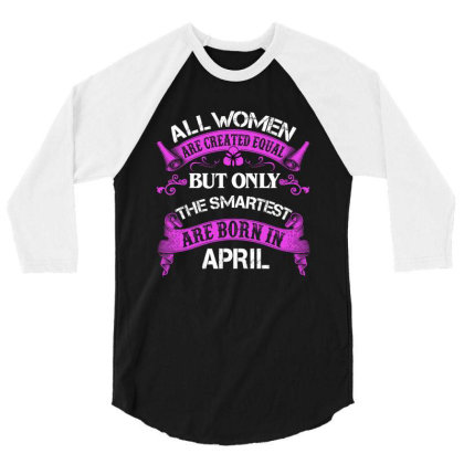 All Women Are Created Equal But Only The Smartest Are Born In April Fo 3/4 Sleeve Shirt Designed By Sengul