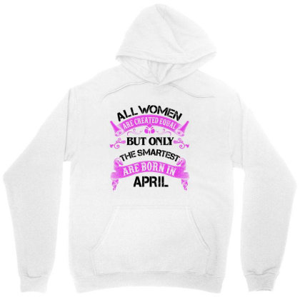 All Women Are Created Equal But Only The Smartest Are Born In April Fo Unisex Hoodie Designed By Sengul