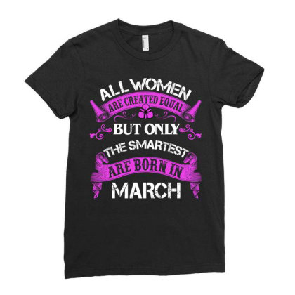 All Women Are Created Equal But Only The Smartest Are Born In March Fo Ladies Fitted T-shirt Designed By Sengul