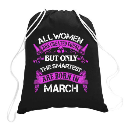 All Women Are Created Equal But Only The Smartest Are Born In March Fo Drawstring Bags Designed By Sengul