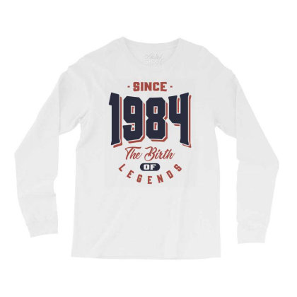 Since 1984 The Birth Of Legends Birthday Gift Long Sleeve Shirts Designed By Cidolopez