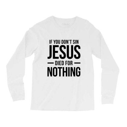 Jesus Died For Nothing Long Sleeve Shirts Designed By Helloshop