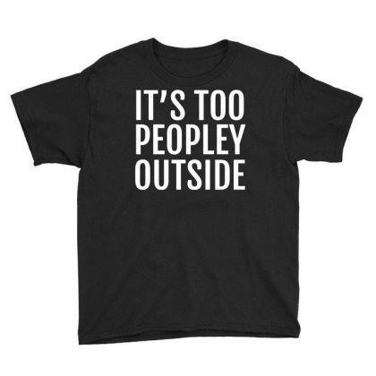 It's Too Peopley Outside Youth Tee Designed By Ramateeshirt