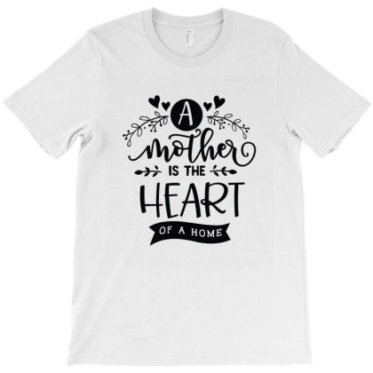 A Mother Is The Heart Of A Home T-shirt Designed By Emardesign