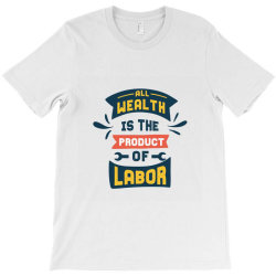 Labor Day All Wealth Is The Product Of Labor T-shirt Designed By Perfect Designers