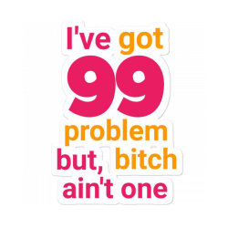 I've Got 99 Problems But Bitch Ain't One Funny Slogan Shirts Funnytee Sticker Designed By Jack14