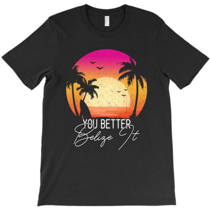 You Better Belize It T-shirt Designed By Gurkan