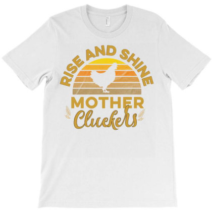 Rise And Shine Mother Cluckers T-shirt Designed By Cogentprint