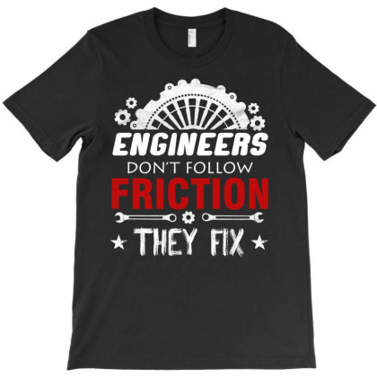 Engineer Don't Follow Friction They Fix T-shirt Designed By Cogentprint