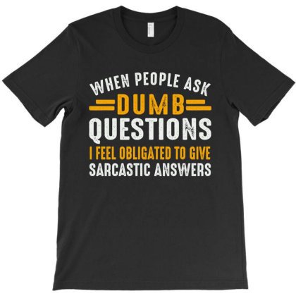 When People Ask Dumb Questions I Feel Obligated To Give Sarcastic Answ T-shirt Designed By Faical