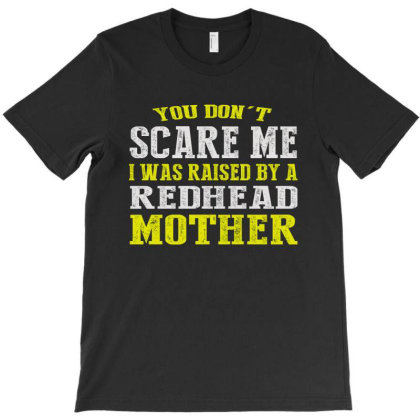 You Don't Scare Me I Was Raised By A Redhead Mother T-shirt Designed By Faical