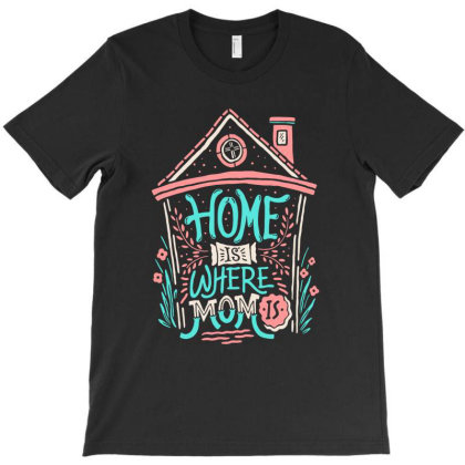 Home Is Where Mom Is T-shirt Designed By Sober Artwerk