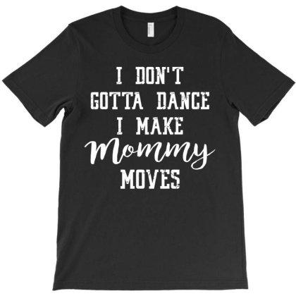Family I Don't Gotta Dance I Make Mommy Moves T-shirt Designed By Hoainv