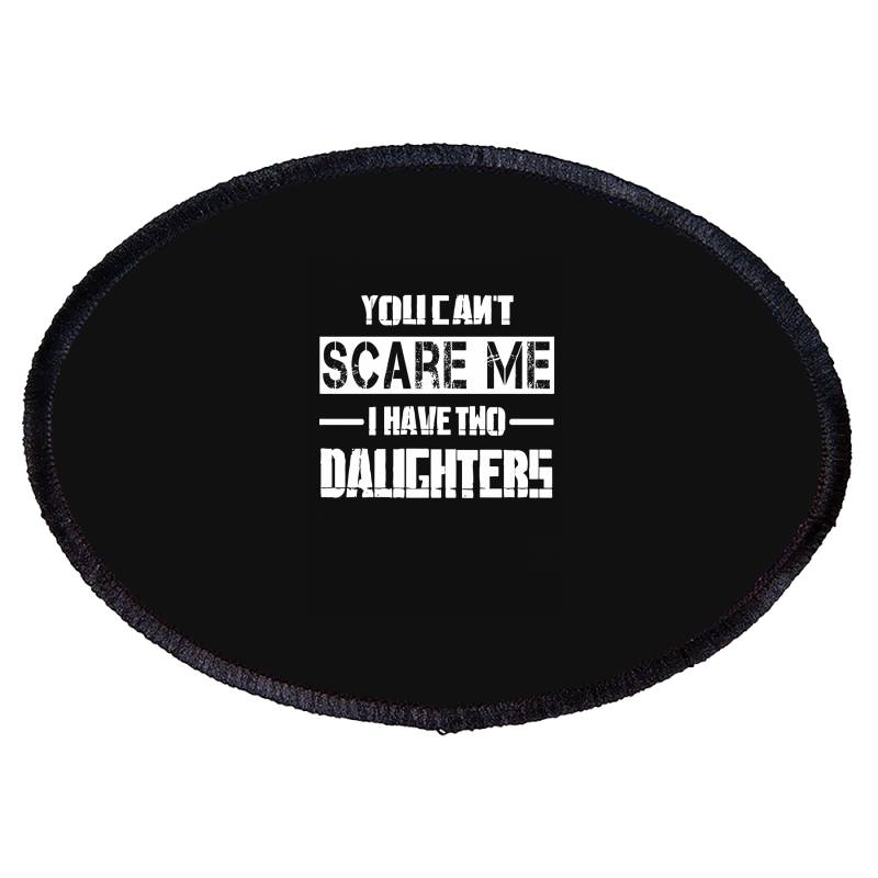 Dad Father's Day You Can't Scare Me I Have Two Daughters Oval Patch   Artistshot