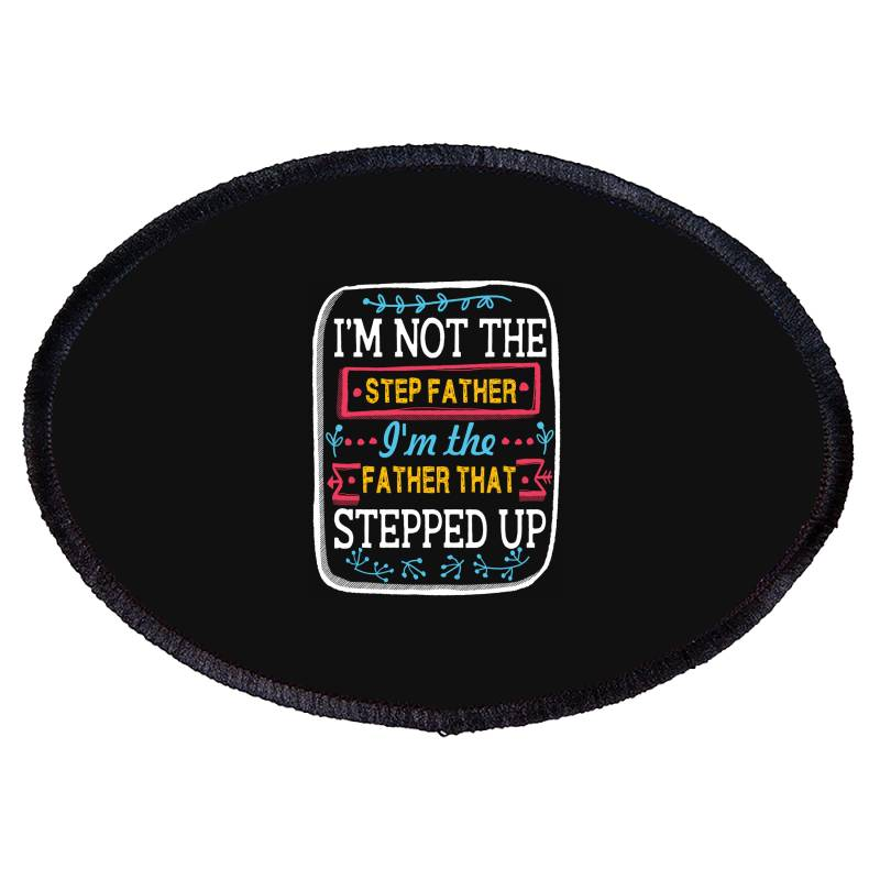 I'm Not The  Step Father I'm The Father That Stepped Up Oval Patch   Artistshot