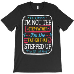 i'm not the  step father i'm the father that stepped up T-Shirt   Artistshot