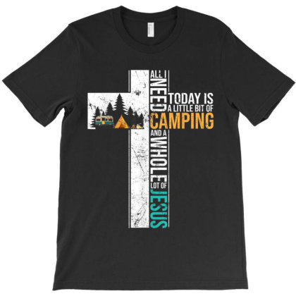 All I Need Today Is Little Bit Camping Whole Lot Of Jesus T-shirt Designed By Vanitty