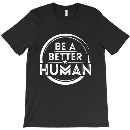 Be A Better Human T-shirt Designed By Shirt1na