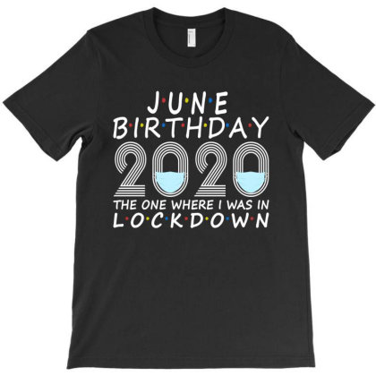 June Birthday 2020 Mask The One Where I Was In Lockdown T-shirt Designed By Faical