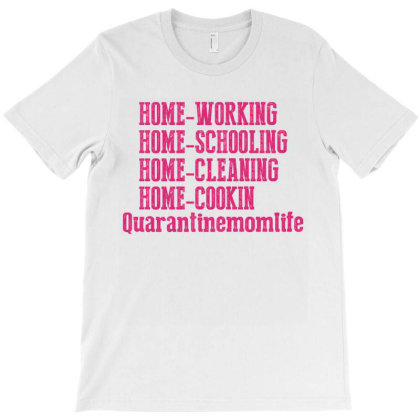 Home Working Homeschooling Home Cleaning Home Cookin Quarantine Mom Li T-shirt Designed By Faical