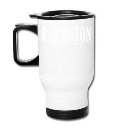 Badminton Like A Sport Only Harder Travel Mug Designed By Fanshirt