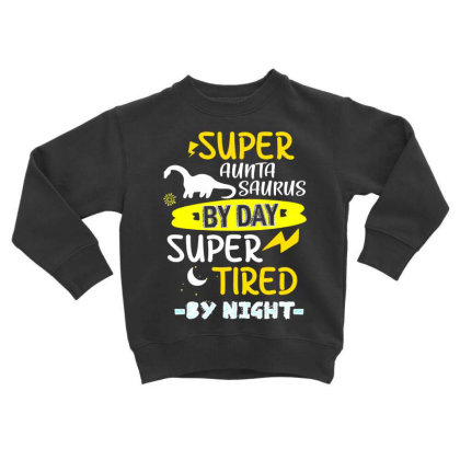 Super Aunta Saurus By Day Super Tired By Night Toddler Sweatshirt Designed By Hoainv