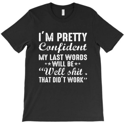 I'm Pretty Confident My Last Words Will Be Well Shit That Did't Wo T-shirt Designed By Faical