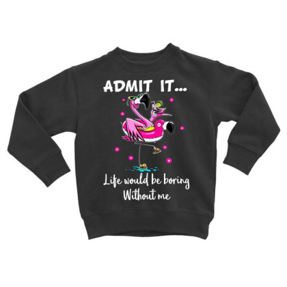 Admit It Life Would Be Boring Without Me Toddler Sweatshirt Designed By Hoainv