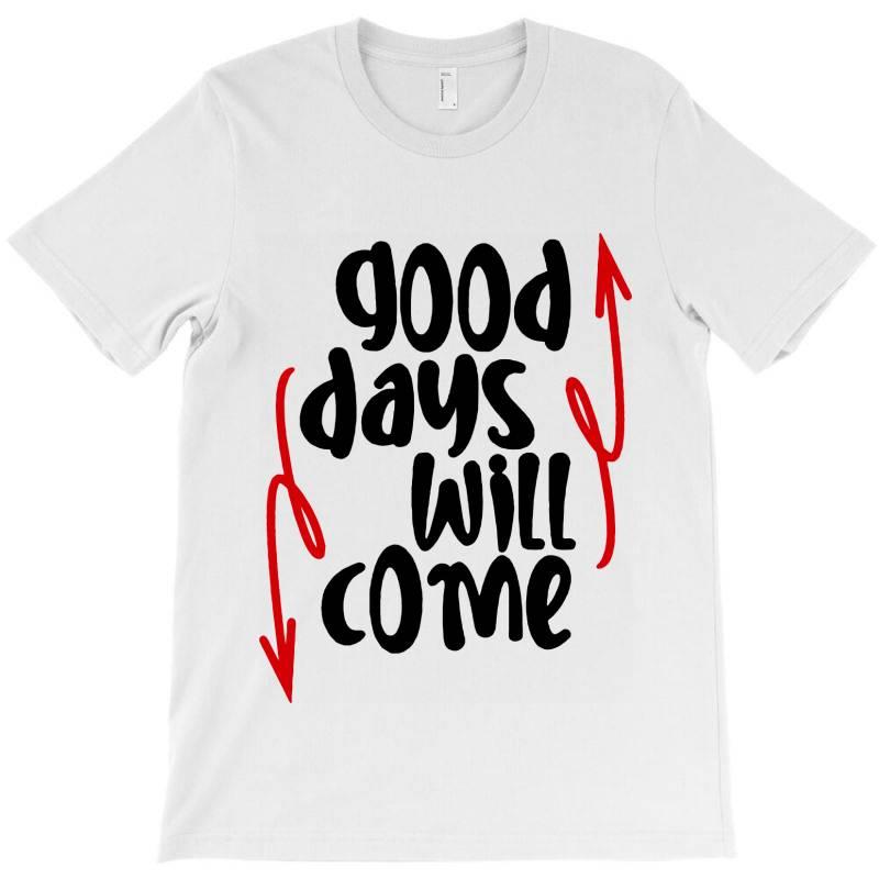 Good Days Will Come T-shirt | Artistshot